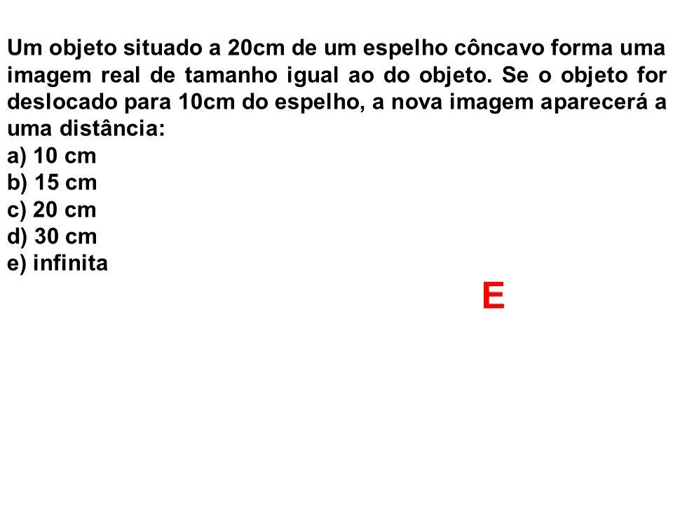 Um objeto situado a 20cm de um espelho côncavo forma uma imagem real de tamanho igual ao do objeto. Se o objeto for deslocado para 10cm do espelho, a
