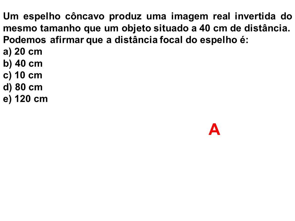Um espelho côncavo produz uma imagem real invertida do mesmo tamanho que um objeto situado a 40 cm de distância. Podemos afirmar que a distância focal