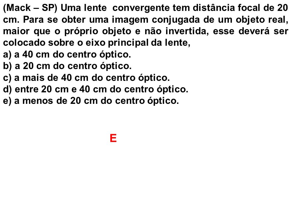 (Mack – SP) Uma lente convergente tem distância focal de 20 cm. Para se obter uma imagem conjugada de um objeto real, maior que o próprio objeto e não