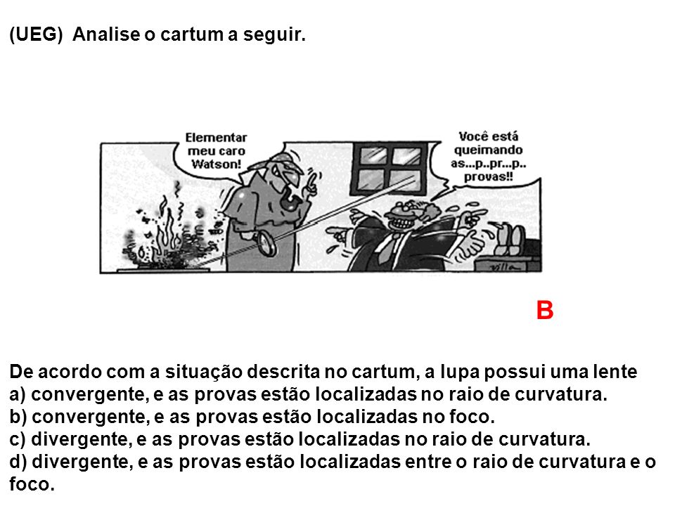 (UEG) Analise o cartum a seguir. De acordo com a situação descrita no cartum, a lupa possui uma lente a) convergente, e as provas estão localizadas no