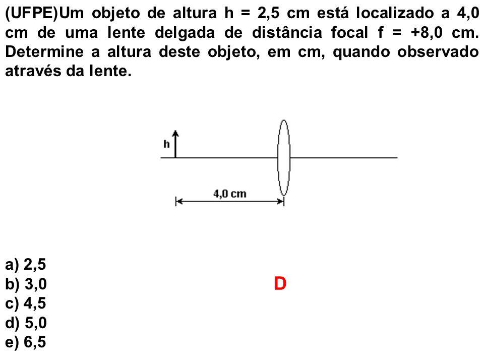 (UFPE)Um objeto de altura h = 2,5 cm está localizado a 4,0 cm de uma lente delgada de distância focal f = +8,0 cm. Determine a altura deste objeto, em