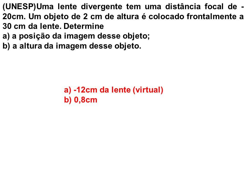 (UNESP)Uma lente divergente tem uma distância focal de - 20cm. Um objeto de 2 cm de altura é colocado frontalmente a 30 cm da lente. Determine a) a po