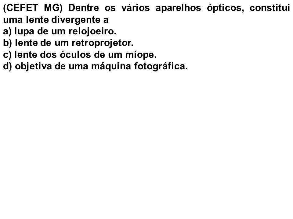 (CEFET MG) Dentre os vários aparelhos ópticos, constitui uma lente divergente a a) lupa de um relojoeiro. b) lente de um retroprojetor. c) lente dos ó
