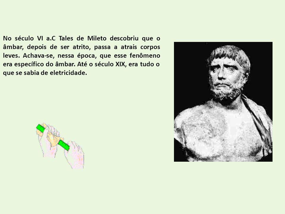 No século VI a.C Tales de Mileto descobriu que o âmbar, depois de ser atrito, passa a atrais corpos leves. Achava-se, nessa época, que esse fenômeno e