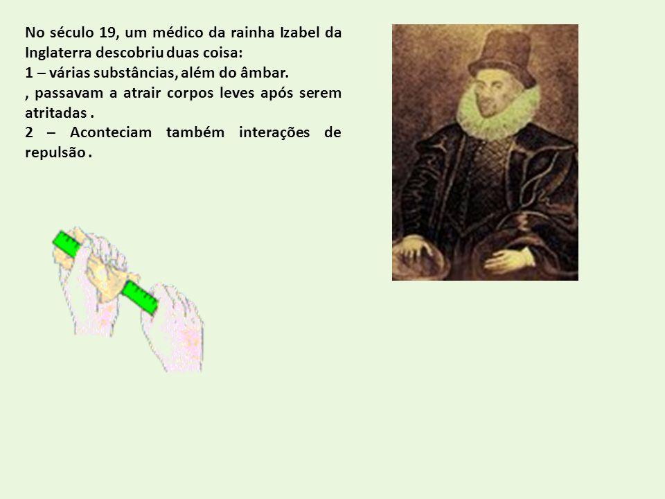 No século 19, um médico da rainha Izabel da Inglaterra descobriu duas coisa: 1 – várias substâncias, além do âmbar., passavam a atrair corpos leves ap