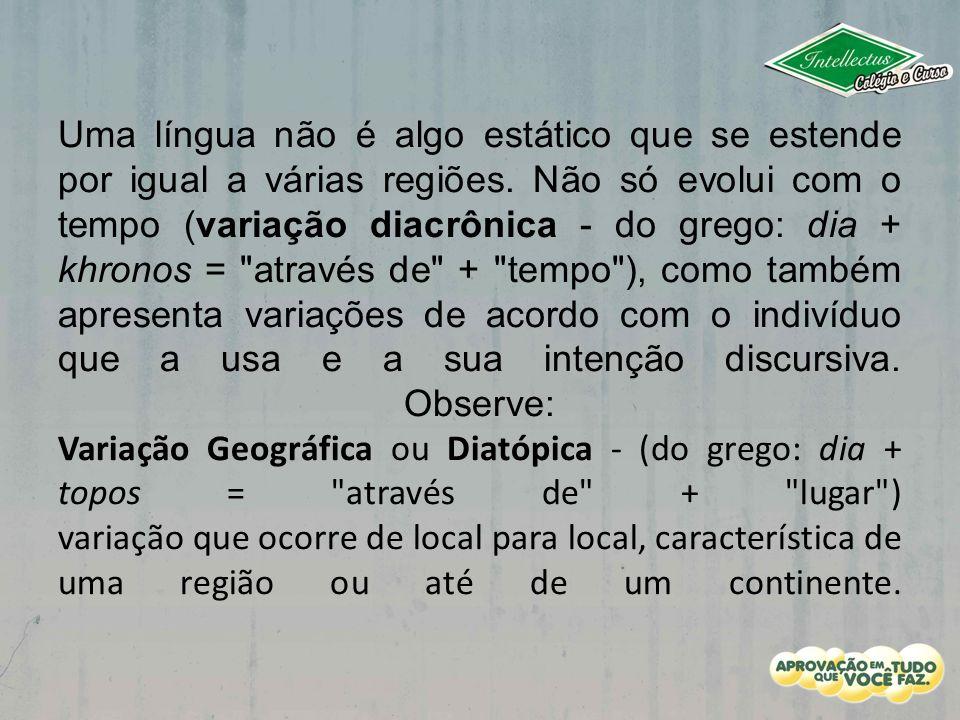 Uma língua não é algo estático que se estende por igual a várias regiões. Não só evolui com o tempo (variação diacrônica - do grego: dia + khronos =