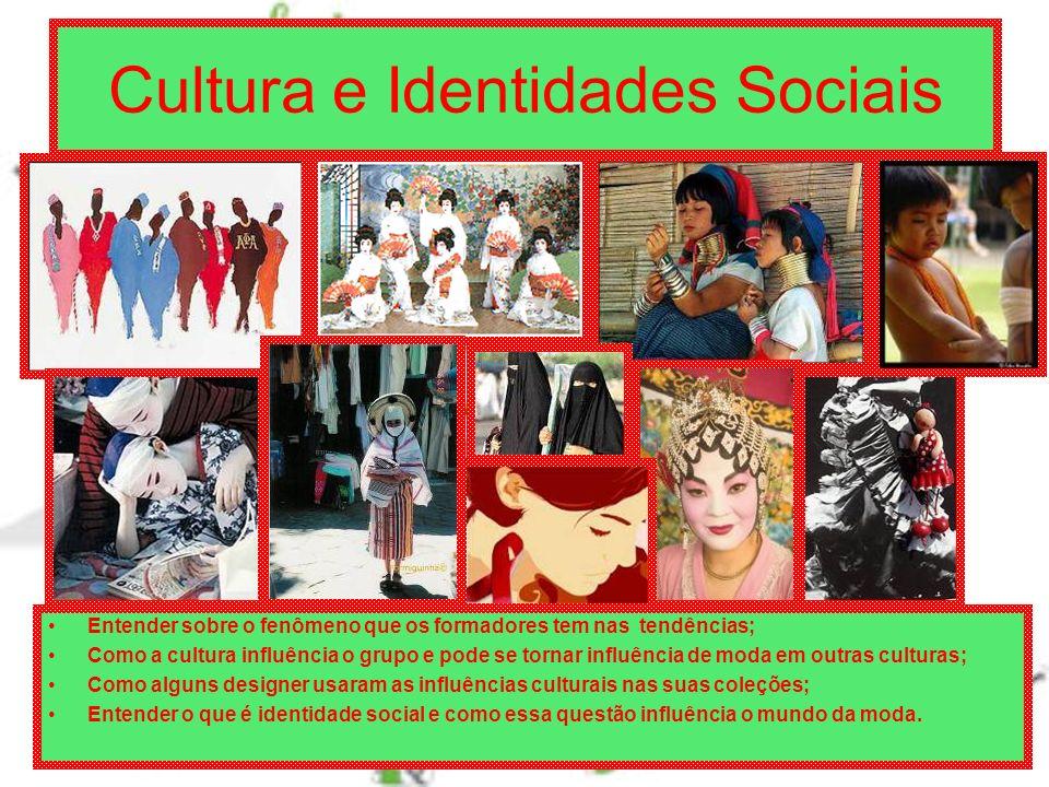 Cultura e Identidades Sociais Entender sobre o fenômeno que os formadores tem nas tendências; Como a cultura influência o grupo e pode se tornar influência de moda em outras culturas; Como alguns designer usaram as influências culturais nas suas coleções; Entender o que é identidade social e como essa questão influência o mundo da moda.