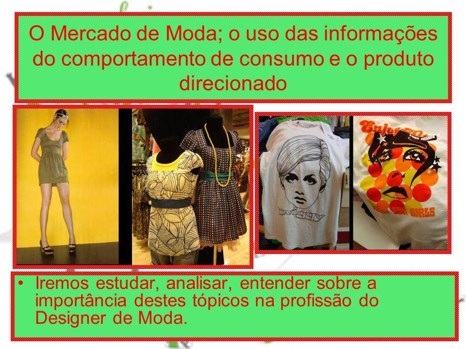 O Mercado de Moda; o uso das informações do comportamento de consumo e o produto direcionado Iremos estudar, analisar, entender sobre a importância destes tópicos na profissão do Designer de Moda.
