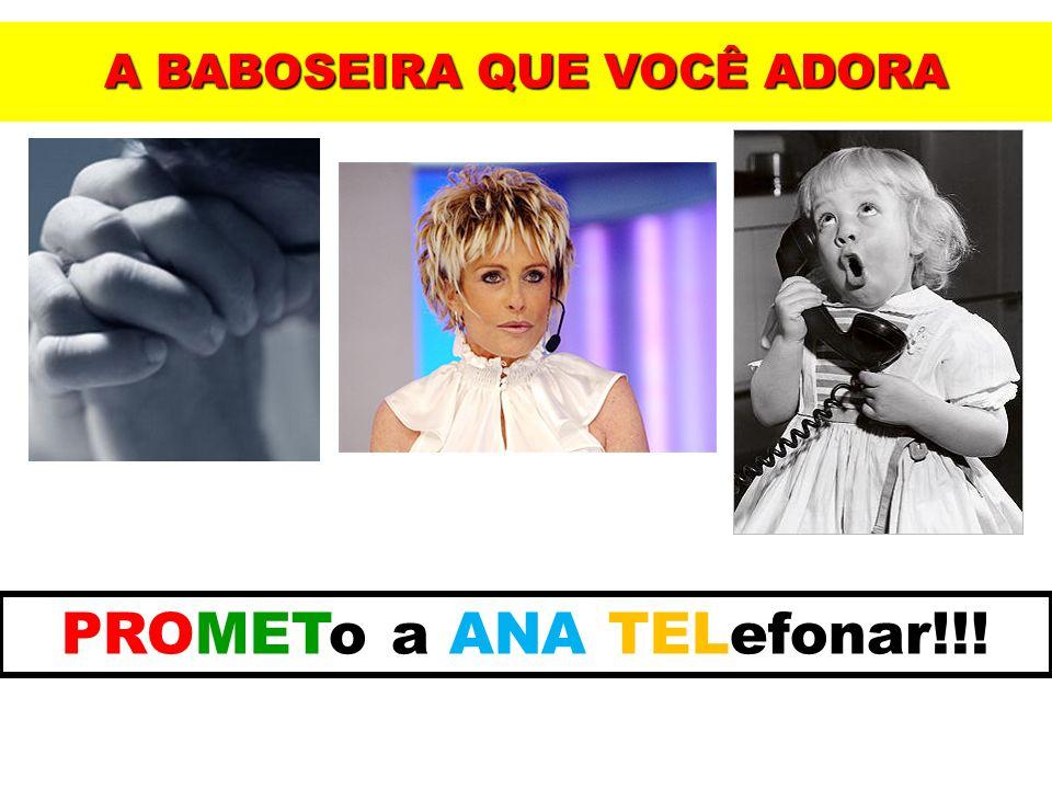 A BABOSEIRA QUE VOCÊ ADORA PROMETo a ANA TELefonar!!!