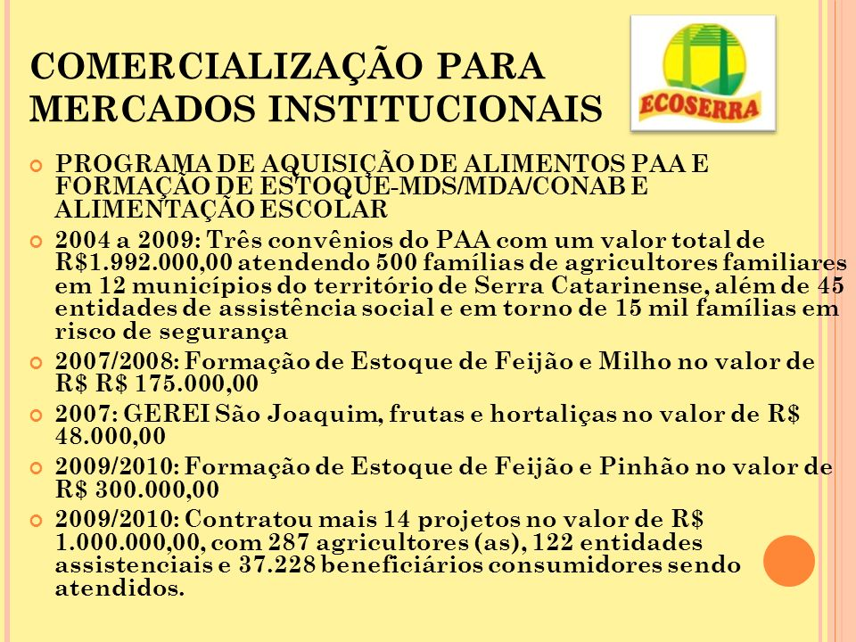 COMERCIALIZAÇÃO PARA MERCADOS INSTITUCIONAIS PROGRAMA DE AQUISIÇÃO DE ALIMENTOS PAA E FORMAÇÃO DE ESTOQUE-MDS/MDA/CONAB E ALIMENTAÇÃO ESCOLAR 2004 a 2009: Três convênios do PAA com um valor total de R$1.992.000,00 atendendo 500 famílias de agricultores familiares em 12 municípios do território de Serra Catarinense, além de 45 entidades de assistência social e em torno de 15 mil famílias em risco de segurança 2007/2008: Formação de Estoque de Feijão e Milho no valor de R$ R$ 175.000,00 2007: GEREI São Joaquim, frutas e hortaliças no valor de R$ 48.000,00 2009/2010: Formação de Estoque de Feijão e Pinhão no valor de R$ 300.000,00 2009/2010: Contratou mais 14 projetos no valor de R$ 1.000.000,00, com 287 agricultores (as), 122 entidades assistenciais e 37.228 beneficiários consumidores sendo atendidos.