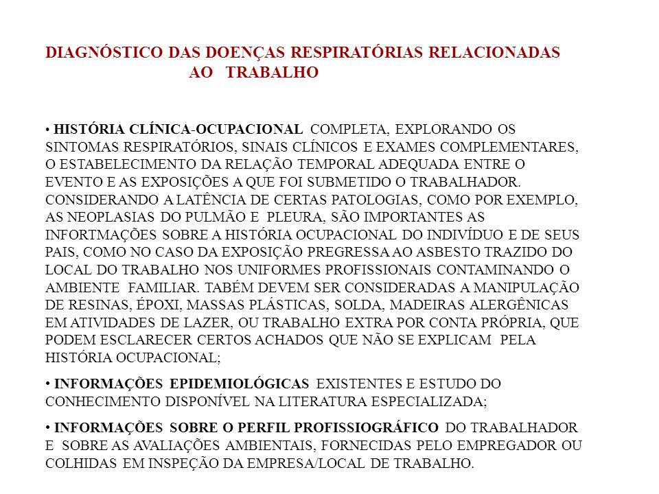 DIAGNÓSTICO DAS DOENÇAS RESPIRATÓRIAS RELACIONADAS AO TRABALHO EXAMES COMPLEMENTARES MAIS UTILIZADOS: RADIOGRAFIAS DO TÓRAX; PROVAS DE FUNÇÃO PULMONAR ( ESPIROMETRIA, VOLUMES PULMONARES, DIFUSÃO DE CO2 ) BRONCOSCOPIA COM LAVADO BRONCOALVEOLAR; BIÓPSIA; TESTES CUTÂNEOS; GASOMETRIA ARTERIAL; HEMOGRAMA; ENTRE OUTROS.