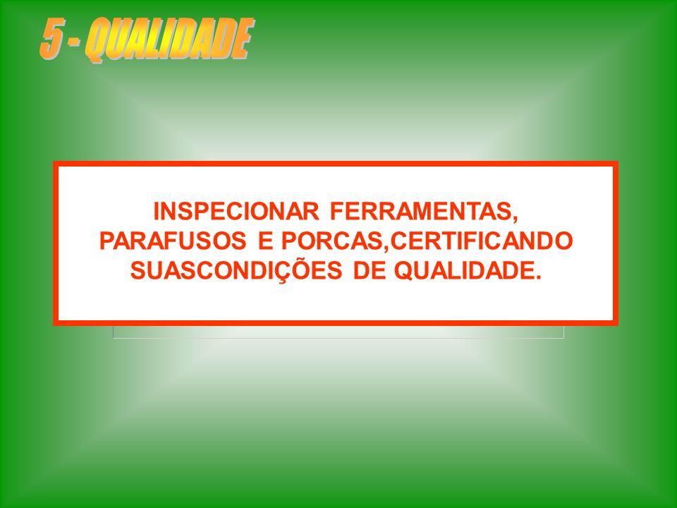 INSPECIONAR FERRAMENTAS, PARAFUSOS E PORCAS,CERTIFICANDO SUASCONDIÇÕES DE QUALIDADE.
