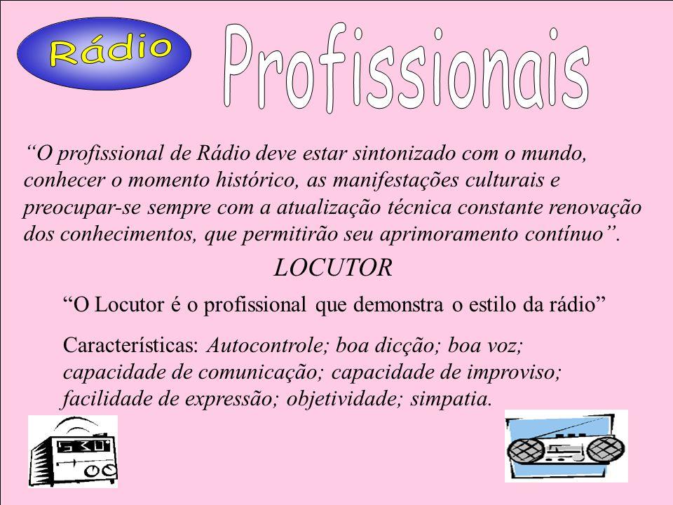 LOCUTOR O Locutor é o profissional que demonstra o estilo da rádio Características: Autocontrole; boa dicção; boa voz; capacidade de comunicação; capa