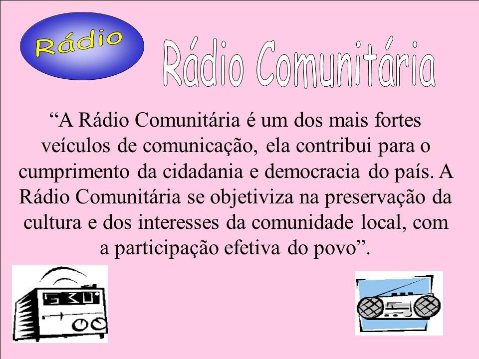 A Rádio Comunitária é um dos mais fortes veículos de comunicação, ela contribui para o cumprimento da cidadania e democracia do país. A Rádio Comunitá