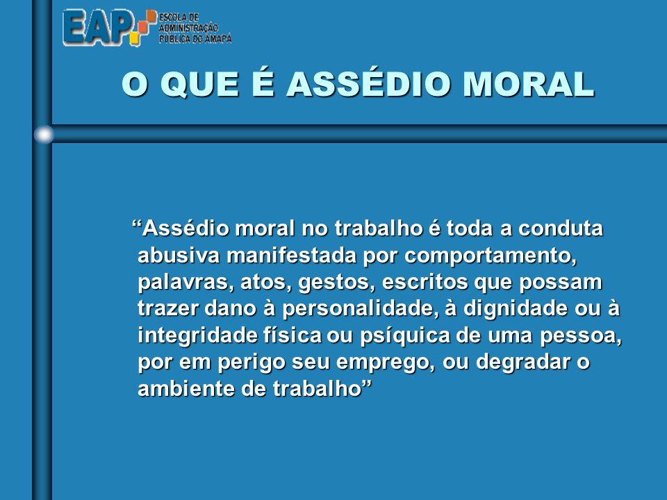 Assédio moral no trabalho é toda a conduta abusiva manifestada por comportamento, palavras, atos, gestos, escritos que possam trazer dano à personalidade, à dignidade ou à integridade física ou psíquica de uma pessoa, por em perigo seu emprego, ou degradar o ambiente de trabalho O QUE É ASSÉDIO MORAL O QUE É ASSÉDIO MORAL