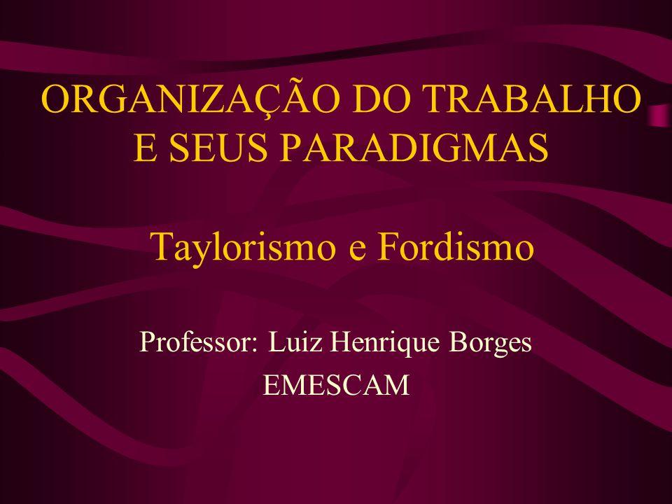 ORGANIZAÇÃO DO TRABALHO E SEUS PARADIGMAS Taylorismo e Fordismo Professor: Luiz Henrique Borges EMESCAM