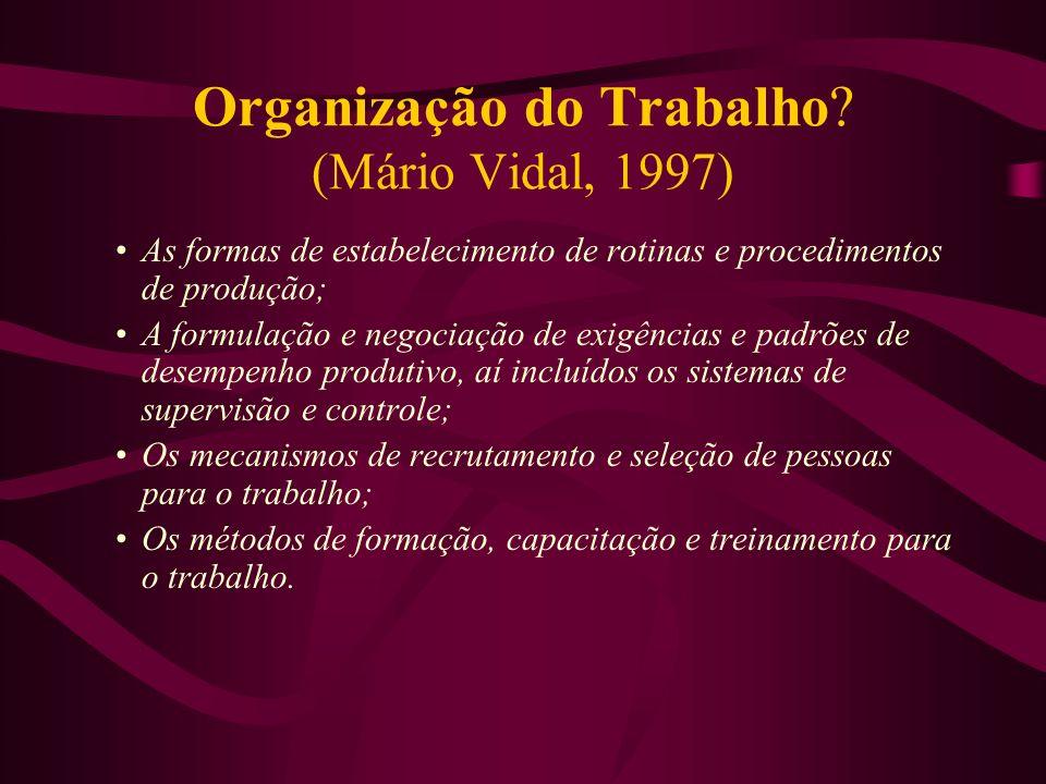Organização do Trabalho? (Mário Vidal, 1997) As formas de estabelecimento de rotinas e procedimentos de produção; A formulação e negociação de exigênc