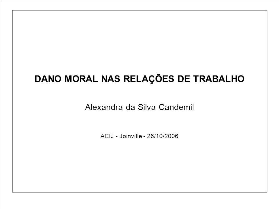 DANO MORAL NAS RELAÇÕES DE TRABALHO Alexandra da Silva Candemil ACIJ - Joinville - 26/10/2006