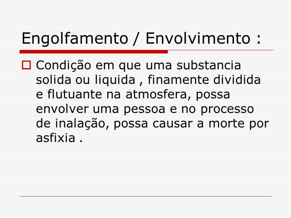 Engolfamento / Envolvimento : Condição em que uma substancia solida ou liquida, finamente dividida e flutuante na atmosfera, possa envolver uma pessoa