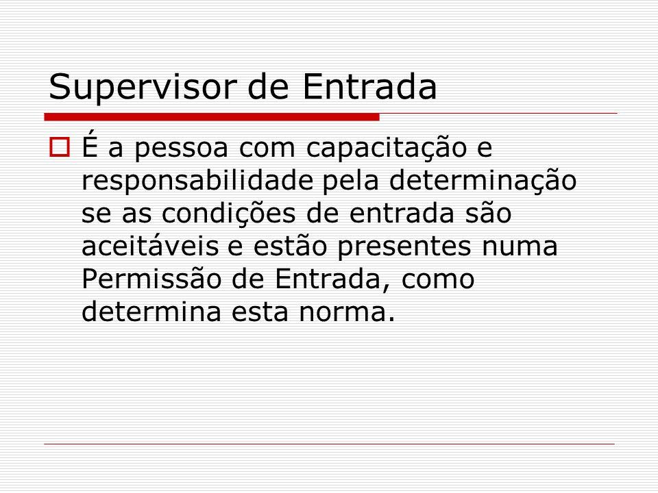 Supervisor de Entrada É a pessoa com capacitação e responsabilidade pela determinação se as condições de entrada são aceitáveis e estão presentes numa