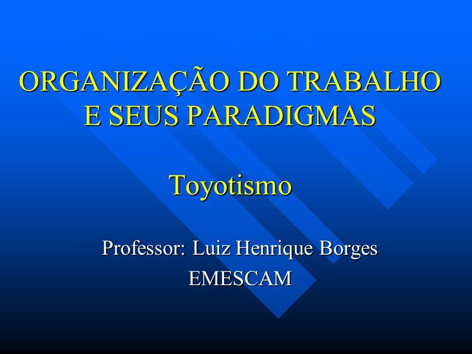 ORGANIZAÇÃO DO TRABALHO E SEUS PARADIGMAS Toyotismo Professor: Luiz Henrique Borges EMESCAM