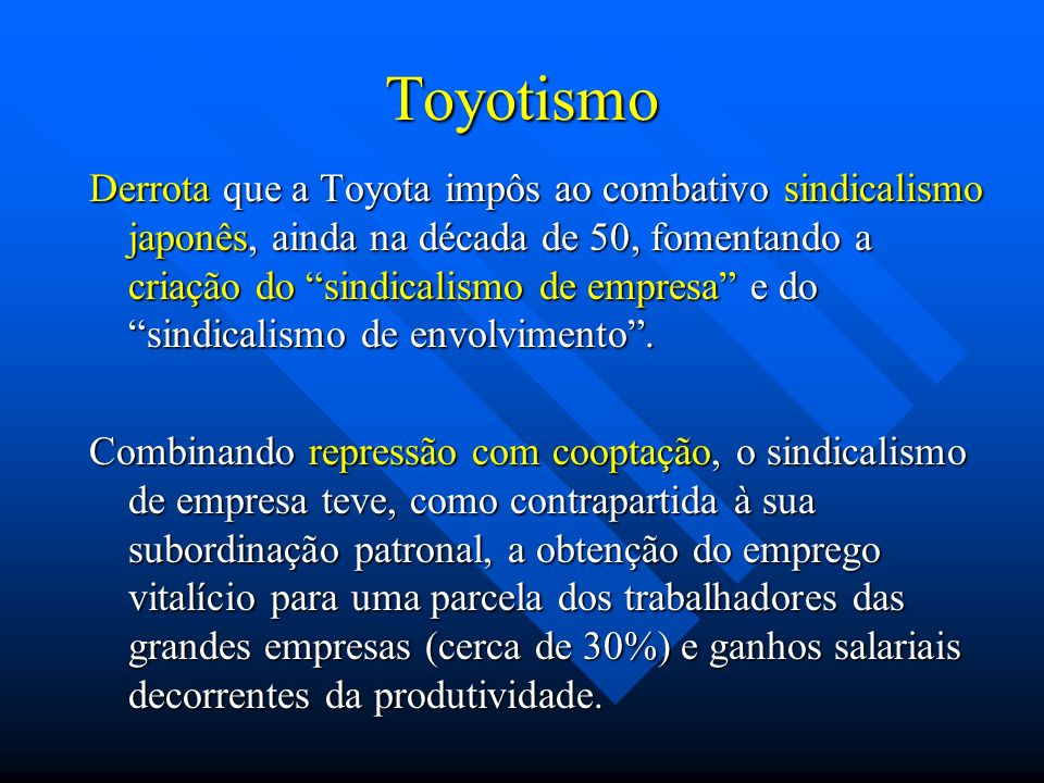 Toyotismo Derrota que a Toyota impôs ao combativo sindicalismo japonês, ainda na década de 50, fomentando a criação do sindicalismo de empresa e do si
