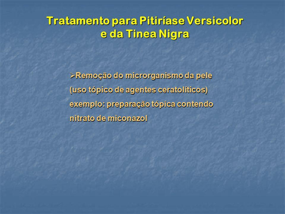 Tratamento para Pitiríase Versicolor e da Tinea Nigra Remoção do microrganismo da pele (uso tópico de agentes ceratolíticos) Remoção do microrganismo