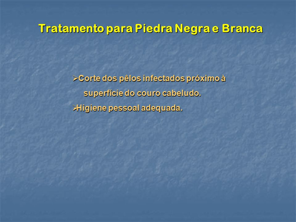 Tratamento para Piedra Negra e Branca Corte dos pêlos infectados próximo à Corte dos pêlos infectados próximo à superfície do couro cabeludo. superfíc