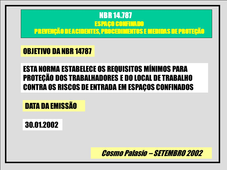 Cosmo Palasio – SETEMBRO 2002 NBR 14.787 ESPAÇO CONFINADO PREVENÇÃO DE ACIDENTES, PROCEDIMENTOS E MEDIDAS DE PROTEÇÃO a) Definição de espaço confinado b) riscos de espaço confinado c) identificação de espaço confinado d) avaliação de riscos e) controle de riscos f) calibração e/ou teste de resposta de instrumentos utilizados g) certificado do uso correto de equipamentos utilizados h) simulação i) regaste j) primeiros-socorros k) ficha de permissão CONTEUDO PROGRAMÁTICO