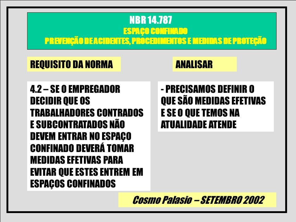Cosmo Palasio – SETEMBRO 2002 NBR 14.787 ESPAÇO CONFINADO PREVENÇÃO DE ACIDENTES, PROCEDIMENTOS E MEDIDAS DE PROTEÇÃO REQUISITO DA NORMAANALISAR 4.3 – SE O EMPREGADOR DECIDIR QUE OS TRABALHADORES PODEM ENTRAR NO ESPAÇO CONFINADO, O EMPREGADOR DEVERÁ TER DESENVOLVIDO E IMPLANTADO UM PROGRAMA ESCRITO.......