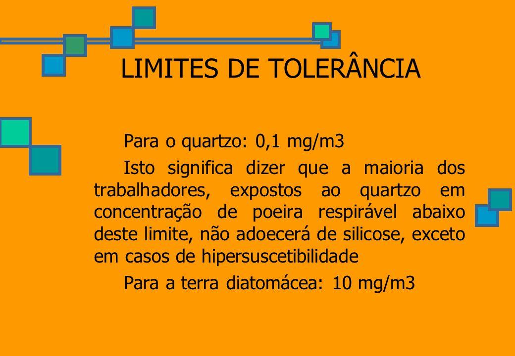 LIMITES DE TOLERÂNCIA Para o quartzo: 0,1 mg/m3 Isto significa dizer que a maioria dos trabalhadores, expostos ao quartzo em concentração de poeira re