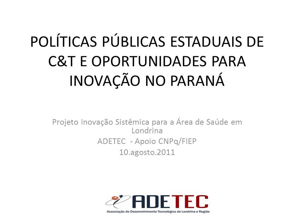 POLÍTICAS PÚBLICAS ESTADUAIS DE C&T E OPORTUNIDADES PARA INOVAÇÃO NO PARANÁ Projeto Inovação Sistêmica para a Área de Saúde em Londrina ADETEC - Apoio