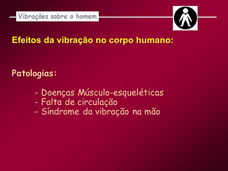 Vibrações sobre o homem Efeitos da vibração no corpo humano: Patologias: - Doenças Músculo-esqueléticas - Falta de circulação - Síndrome da vibração n