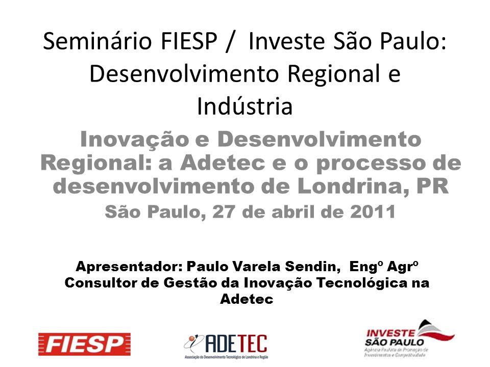 Seminário FIESP / Investe São Paulo: Desenvolvimento Regional e Indústria Inovação e Desenvolvimento Regional: a Adetec e o processo de desenvolvimento de Londrina, PR São Paulo, 27 de abril de 2011 Apresentador: Paulo Varela Sendin, Engº Agrº Consultor de Gestão da Inovação Tecnológica na Adetec