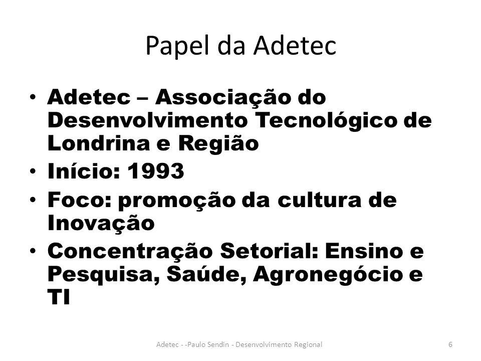 Papel da Adetec Adetec – Associação do Desenvolvimento Tecnológico de Londrina e Região Início: 1993 Foco: promoção da cultura de Inovação Concentração Setorial: Ensino e Pesquisa, Saúde, Agronegócio e TI Adetec - -Paulo Sendin - Desenvolvimento Regional6