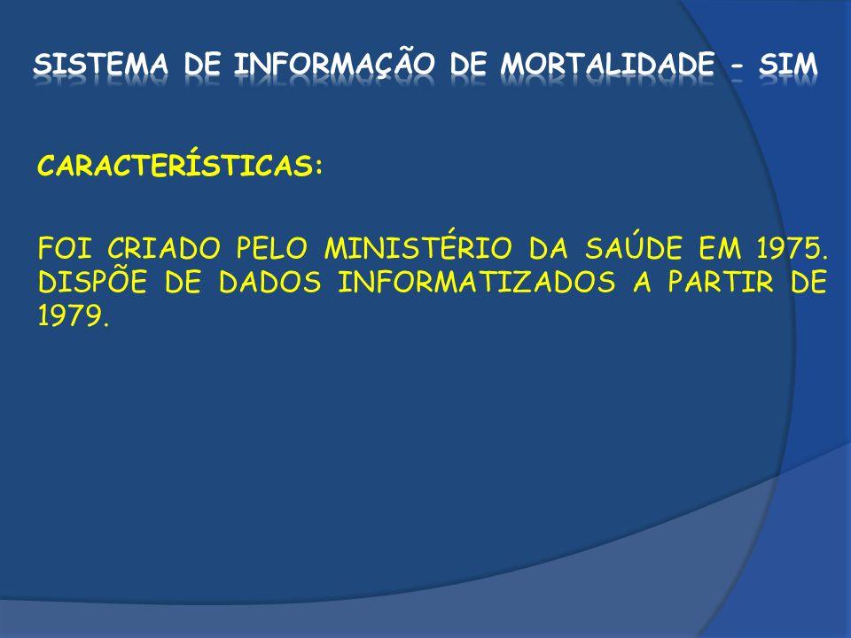 CARACTERÍSTICAS: FOI CRIADO PELO MINISTÉRIO DA SAÚDE EM 1975. DISPÕE DE DADOS INFORMATIZADOS A PARTIR DE 1979.