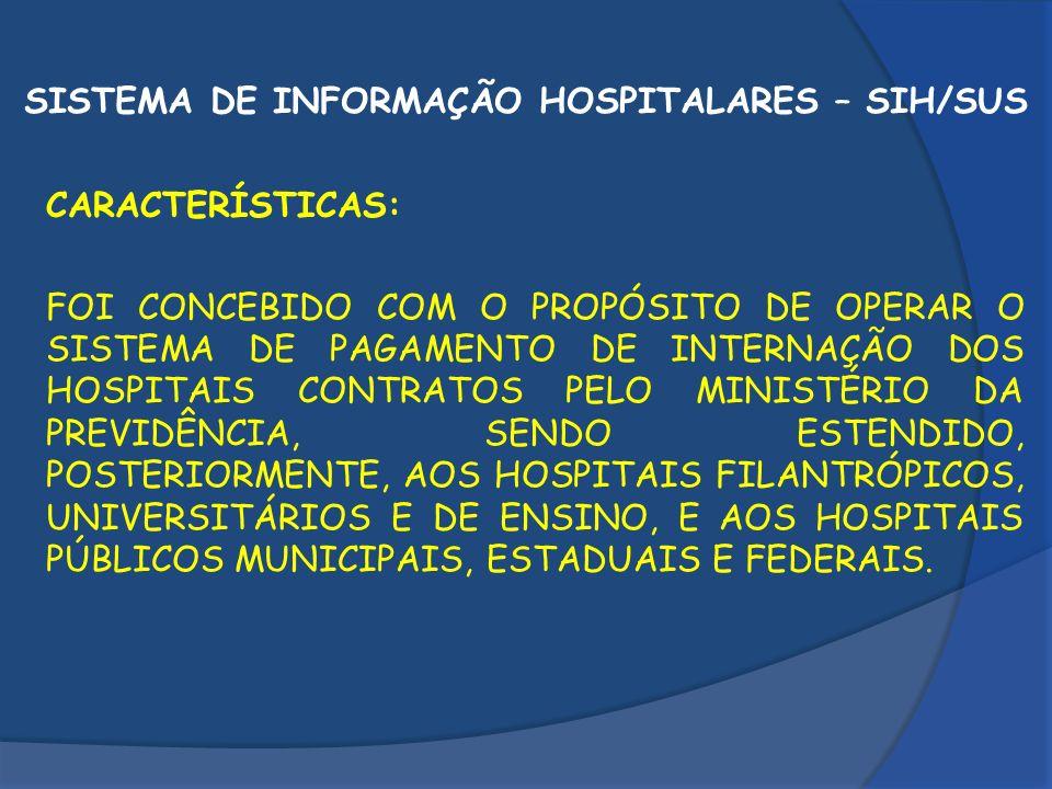 SISTEMA DE INFORMAÇÃO HOSPITALARES – SIH/SUS CARACTERÍSTICAS: FOI CONCEBIDO COM O PROPÓSITO DE OPERAR O SISTEMA DE PAGAMENTO DE INTERNAÇÃO DOS HOSPITA