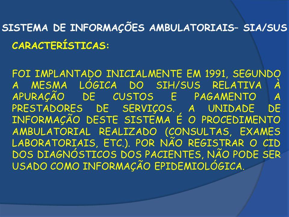 SISTEMA DE INFORMAÇÕES AMBULATORIAIS– SIA/SUS CARACTERÍSTICAS: FOI IMPLANTADO INICIALMENTE EM 1991, SEGUNDO A MESMA LÓGICA DO SIH/SUS RELATIVA À APURA