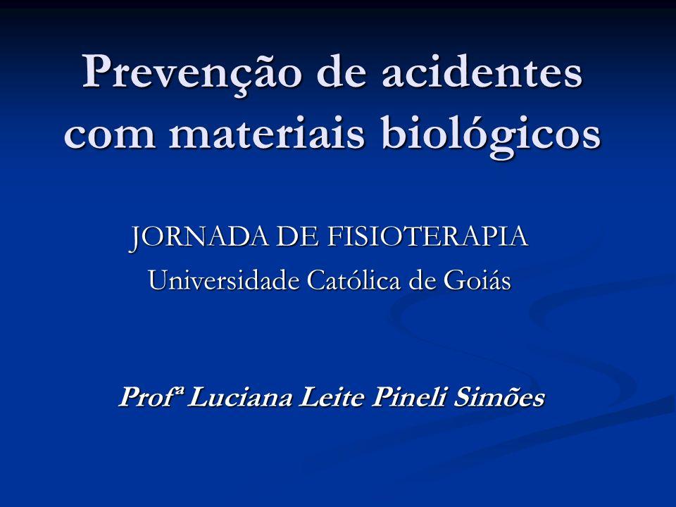 Prevenção de acidentes com materiais biológicos Profª Luciana Leite Pineli Simões JORNADA DE FISIOTERAPIA Universidade Católica de Goiás