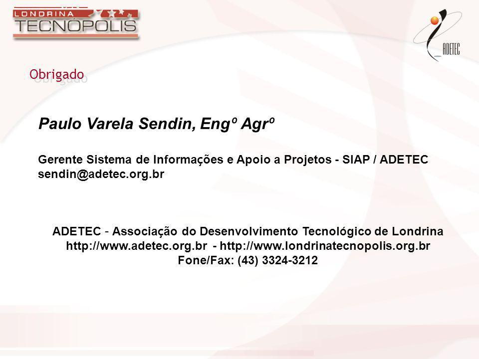 Obrigado Paulo Varela Sendin, Eng º Agr º Gerente Sistema de Informa ç ões e Apoio a Projetos - SIAP / ADETEC sendin@adetec.org.br ADETEC – Associa ç
