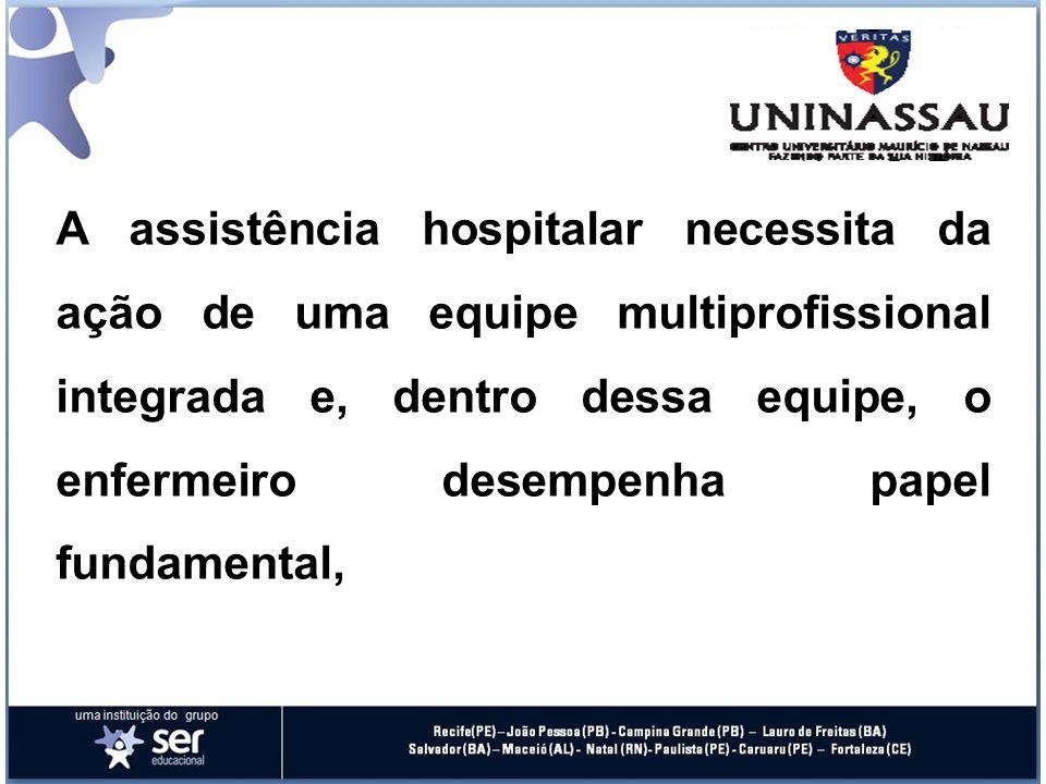A assistência hospitalar necessita da ação de uma equipe multiprofissional integrada e, dentro dessa equipe, o enfermeiro desempenha papel fundamental,