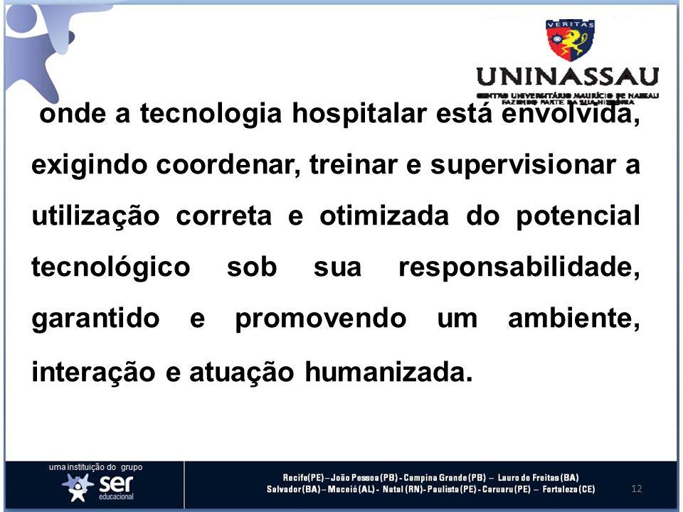 12 onde a tecnologia hospitalar está envolvida, exigindo coordenar, treinar e supervisionar a utilização correta e otimizada do potencial tecnológico sob sua responsabilidade, garantido e promovendo um ambiente, interação e atuação humanizada.