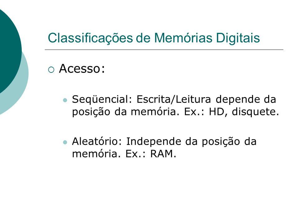 Classificações de Memórias Digitais Acesso: Seqüencial: Escrita/Leitura depende da posição da memória. Ex.: HD, disquete. Aleatório: Independe da posi