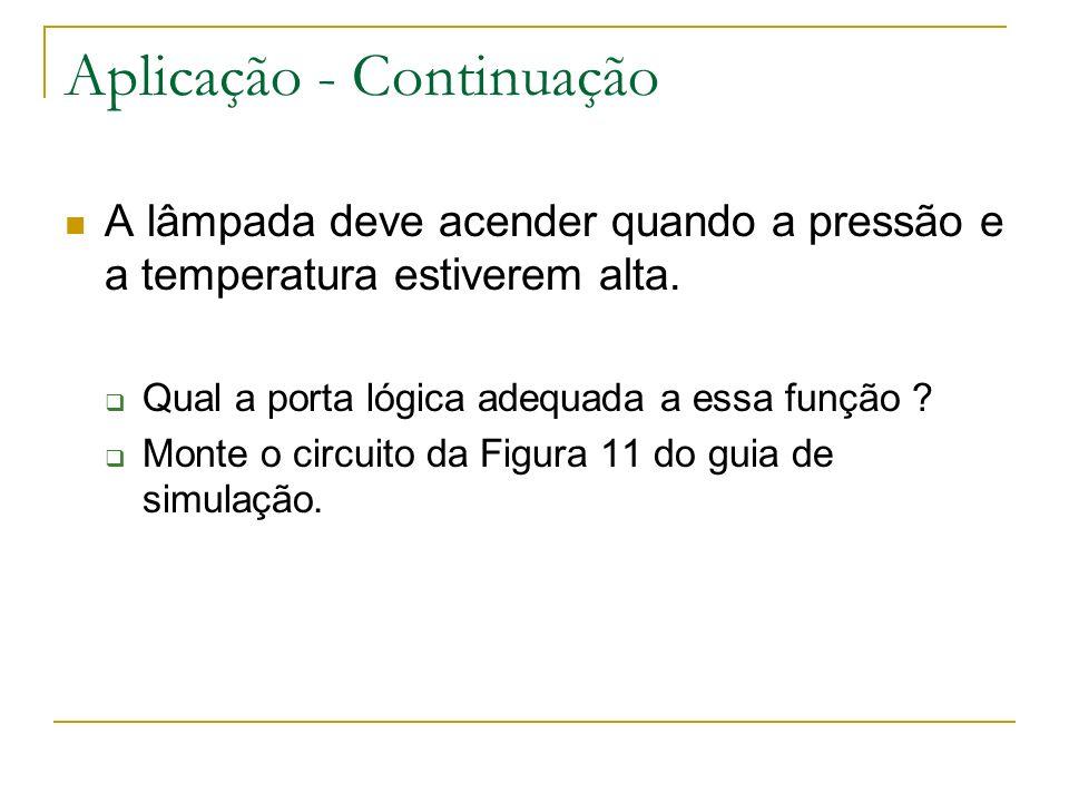Aplicação - Continuação A lâmpada deve acender quando a pressão e a temperatura estiverem alta. Qual a porta lógica adequada a essa função ? Monte o c