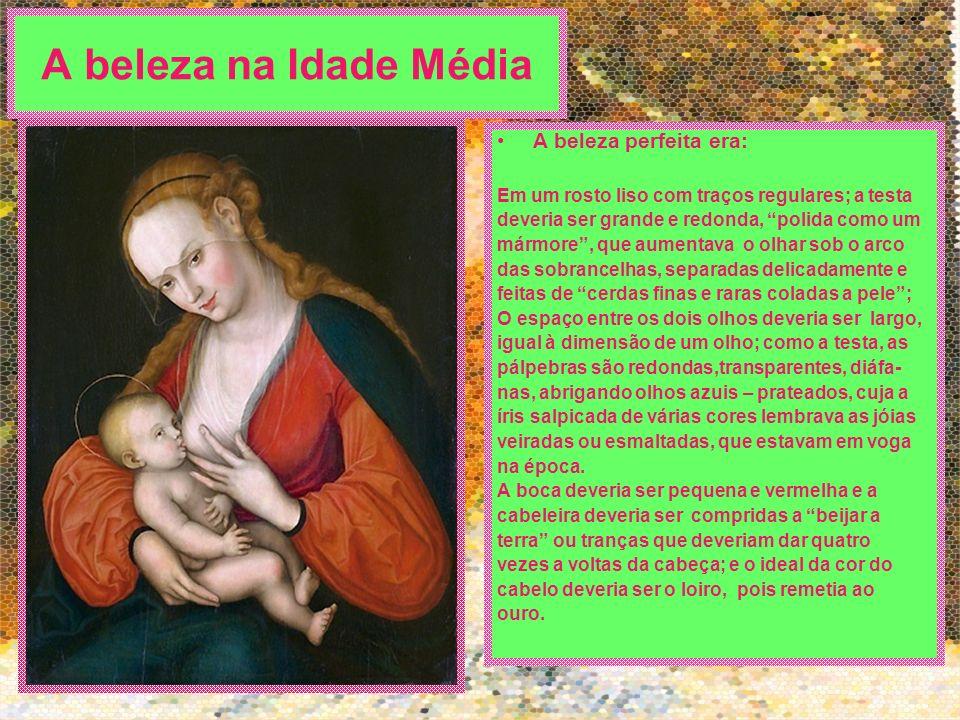 A beleza na Idade Média A beleza perfeita era: Em um rosto liso com traços regulares; a testa deveria ser grande e redonda, polida como um mármore, qu