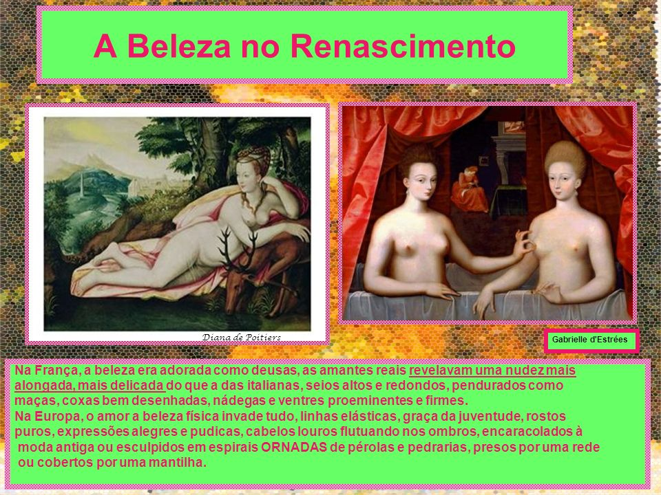 A Beleza no Renascimento Na França, a beleza era adorada como deusas, as amantes reais revelavam uma nudez mais alongada, mais delicada do que a das i