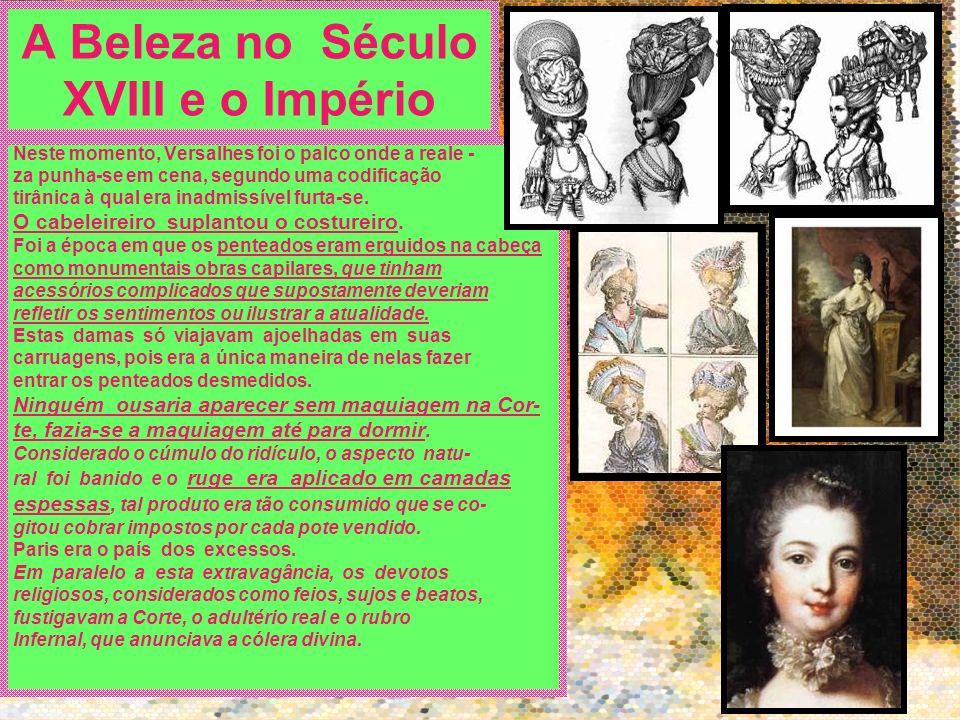 A Beleza no Século XVIII e o Império Neste momento, Versalhes foi o palco onde a reale - za punha-se em cena, segundo uma codificação tirânica à qual