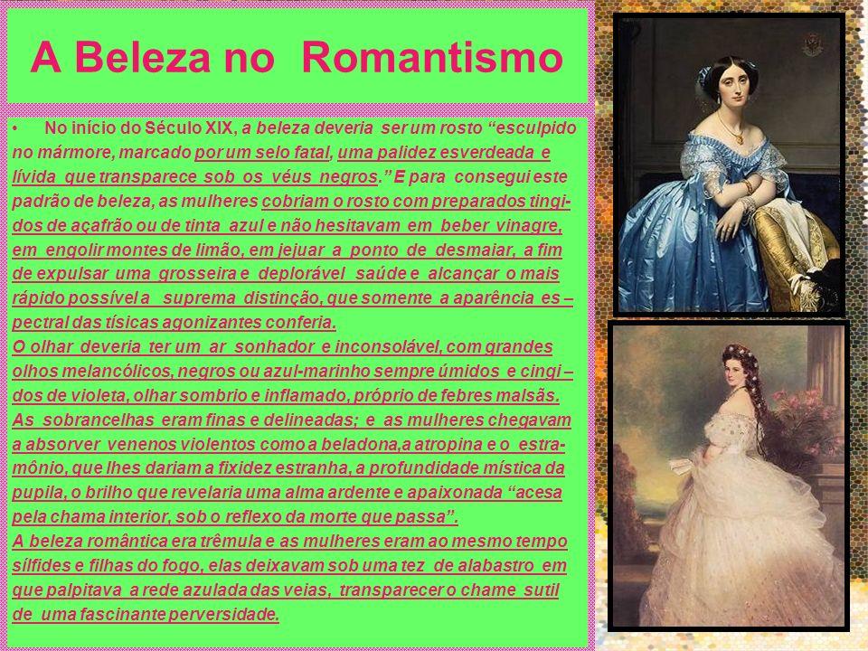 A Beleza no Romantismo No início do Século XIX, a beleza deveria ser um rosto esculpido no mármore, marcado por um selo fatal, uma palidez esverdeada