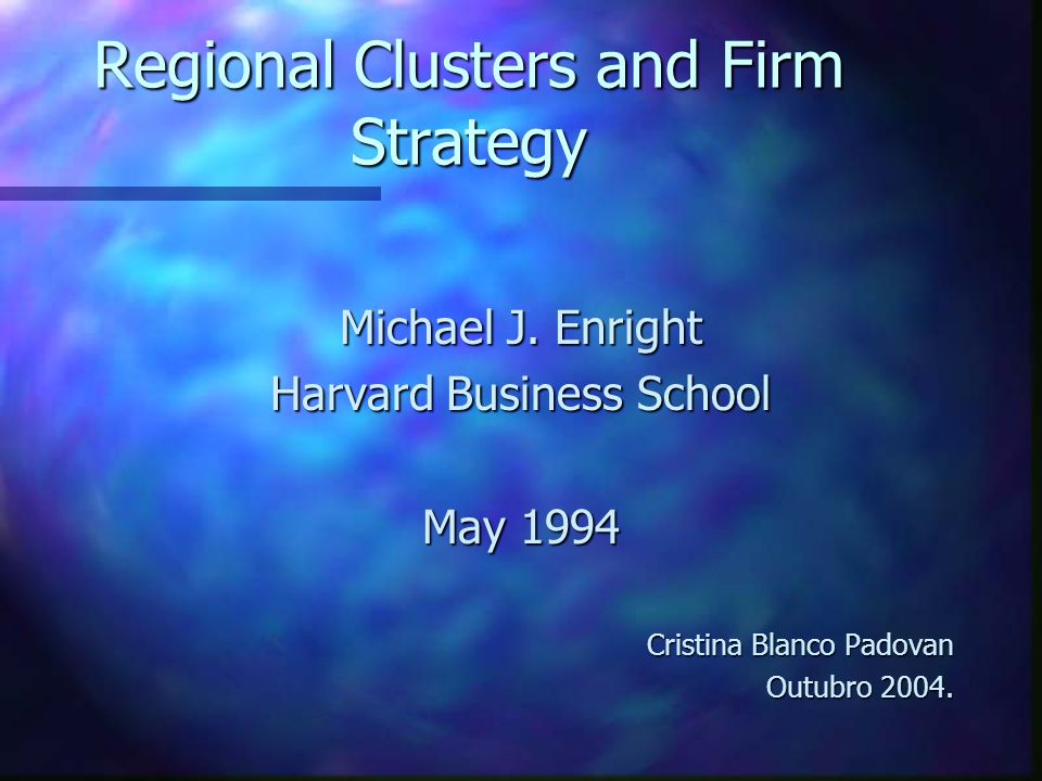 Regional Clusters and Firm Strategy Michael J. Enright Harvard Business School May 1994 Cristina Blanco Padovan Outubro 2004.