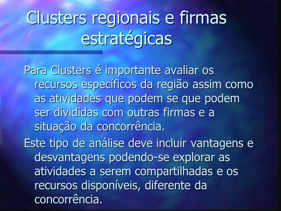 Clusters regionais e firmas estratégicas Para Clusters é importante avaliar os recursos específicos da região assim como as atividades que podem se qu